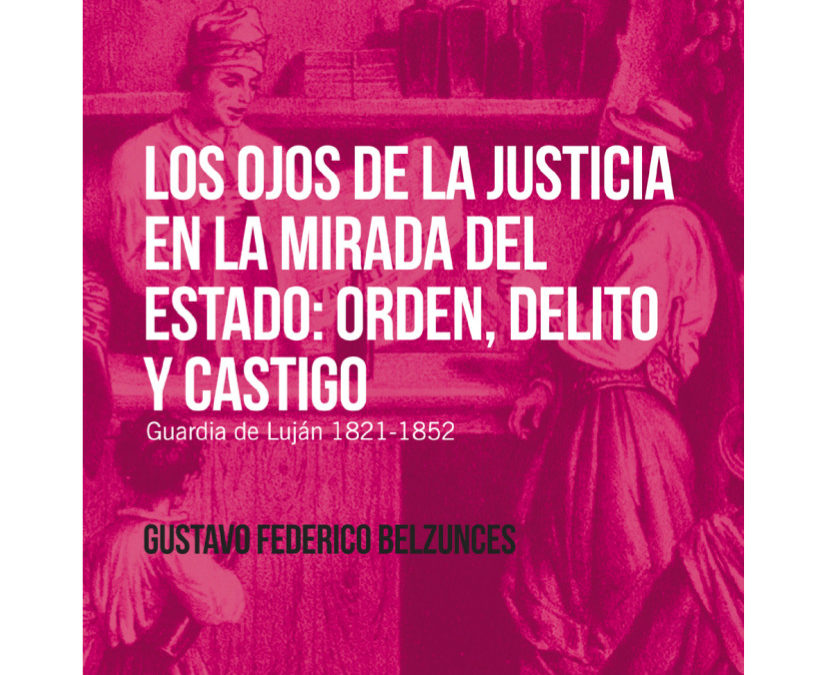 Los ojos de la justicia en la mirada del Estado. Orden, delito y castigo (Guardia de Luján 1821-1852)- Gustavo Federico Belzunces