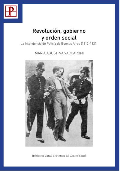Revolución, gobierno y orden social. La intendencia de policía de Buenos Aires (1812-1821) – María Agustina Vaccaroni