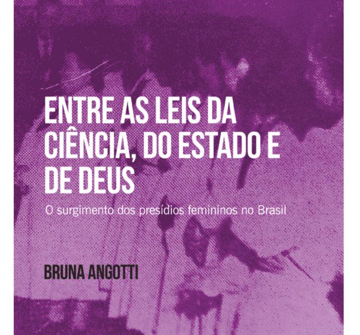 Entre as leis da ciência, do estado e de deus : o surgimento dos presídios femininos no Brasil – (Bruna Angotti)