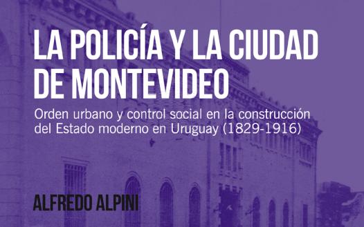 La policía y la ciudad de Montevideo. Orden urbano y control social en la construcción del Estado moderno en Uruguay (1829-1916)- Alfredo Alpini