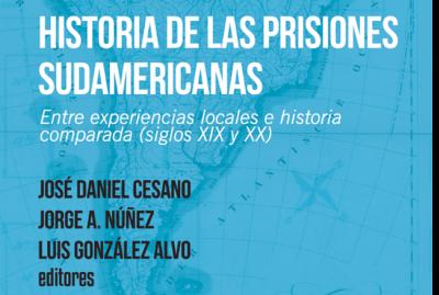Historia de las prisiones sudamericanas. Entre experiencias locales e historia comparada (Siglos XIX y XX) – José Daniel Cesano, Jorge Nuñez y Luis González Alvo